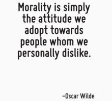 Morality is simply the attitude we adopt towards people whom we personally dislike. by Quotr