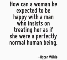 How can a woman be expected to be happy with a man who insists on treating her as if she were a perfectly normal human being. by Quotr