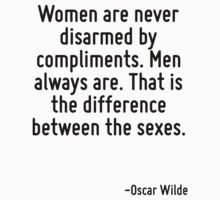 Women are never disarmed by compliments. Men always are. That is the difference between the sexes. by Quotr