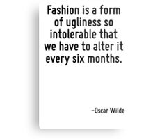 Fashion is a form of ugliness so intolerable that we have to alter it every six months. Metal Print