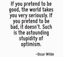 If you pretend to be good, the world takes you very seriously. If you pretend to be bad, it doesn't. Such is the astounding stupidity of optimism. by Quotr
