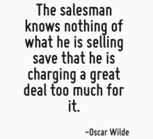 The salesman knows nothing of what he is selling save that he is charging a great deal too much for it. by Quotr