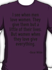 I see when men love women. They give them but a little of their lives. But women when they love give everything. T-Shirt