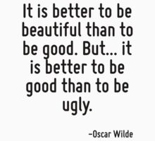 It is better to be beautiful than to be good. But... it is better to be good than to be ugly. by Quotr
