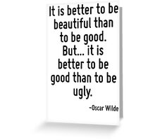 It is better to be beautiful than to be good. But... it is better to be good than to be ugly. Greeting Card