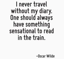 I never travel without my diary. One should always have something sensational to read in the train. by Quotr