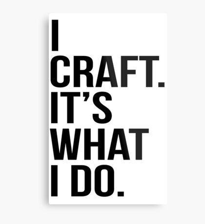 I craft. It's what I do Metal Print