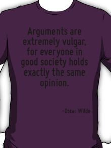 Arguments are extremely vulgar, for everyone in good society holds exactly the same opinion. T-Shirt