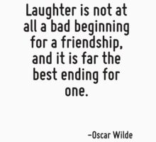 Laughter is not at all a bad beginning for a friendship, and it is far the best ending for one. by Quotr