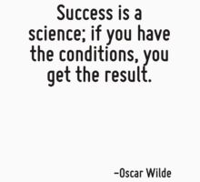 Success is a science; if you have the conditions, you get the result. by Quotr