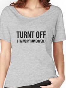 Turnt off - I'm an very hungover Women's Relaxed Fit T-Shirt