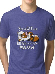 You've CAT to be KITTEN me right MEOW - Calico Tri-blend T-Shirt