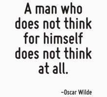 A man who does not think for himself does not think at all. by Quotr