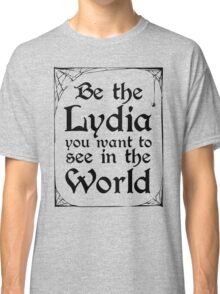 Be The Lydia You Want To See In The World Classic T-Shirt