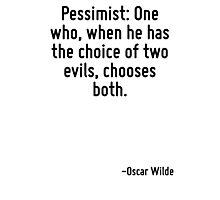 Pessimist: One who, when he has the choice of two evils, chooses both. Photographic Print
