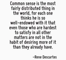 Common sense is the most fairly distributed thing in the world, for each one thinks he is so well-endowed with it that even those who are hardest to satisfy in all other matters are not in the habit  by Quotr