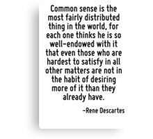 Common sense is the most fairly distributed thing in the world, for each one thinks he is so well-endowed with it that even those who are hardest to satisfy in all other matters are not in the habit  Canvas Print