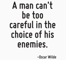 A man can't be too careful in the choice of his enemies. by Quotr