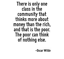 There is only one class in the community that thinks more about money than the rich, and that is the poor. The poor can think of nothing else. Photographic Print