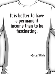 It is better to have a permanent income than to be fascinating. T-Shirt