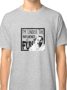 I'm Under the Influence....of Fun! Classic T-Shirt