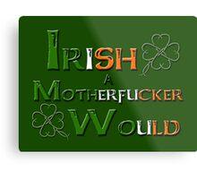 Irish A Motherfucker Would Metal Print