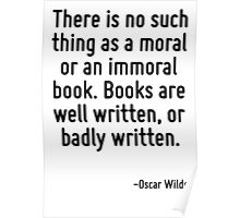 There is no such thing as a moral or an immoral book. Books are well written, or badly written. Poster