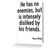 He has no enemies, but is intensely disliked by his friends. Greeting Card
