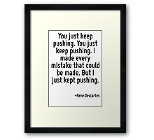 You just keep pushing. You just keep pushing. I made every mistake that could be made. But I just kept pushing. Framed Print