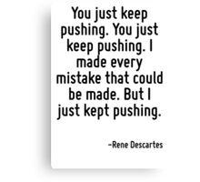 You just keep pushing. You just keep pushing. I made every mistake that could be made. But I just kept pushing. Canvas Print