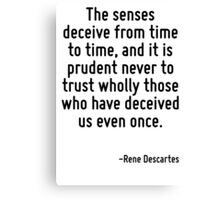 The senses deceive from time to time, and it is prudent never to trust wholly those who have deceived us even once. Canvas Print