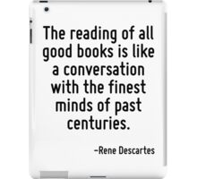 The reading of all good books is like a conversation with the finest minds of past centuries. iPad Case/Skin