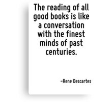 The reading of all good books is like a conversation with the finest minds of past centuries. Canvas Print