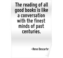 The reading of all good books is like a conversation with the finest minds of past centuries. Poster