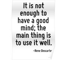 It is not enough to have a good mind; the main thing is to use it well. Poster