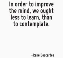 In order to improve the mind, we ought less to learn, than to contemplate. by Quotr