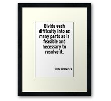 Divide each difficulty into as many parts as is feasible and necessary to resolve it. Framed Print