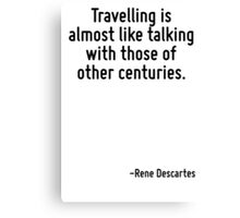 Travelling is almost like talking with those of other centuries. Canvas Print