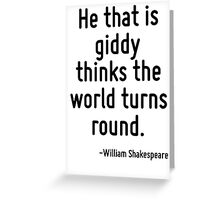 He that is giddy thinks the world turns round. Greeting Card
