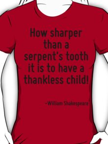 How sharper than a serpent's tooth it is to have a thankless child! T-Shirt