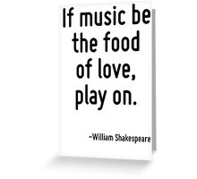 If music be the food of love, play on. Greeting Card
