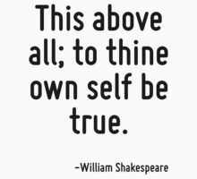 This above all; to thine own self be true. by Quotr