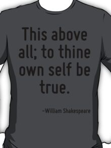 This above all; to thine own self be true. T-Shirt