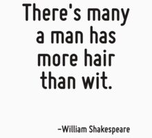 There's many a man has more hair than wit. by Quotr