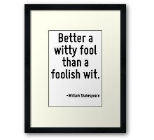 Better a witty fool than a foolish wit. Framed Print