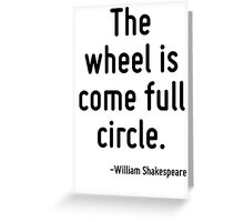The wheel is come full circle. Greeting Card