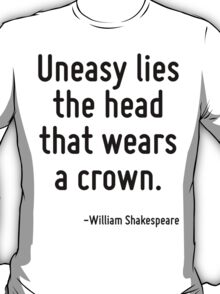 Uneasy lies the head that wears a crown. T-Shirt