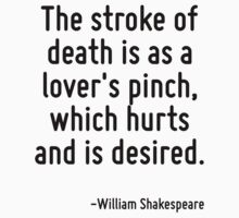 The stroke of death is as a lover's pinch, which hurts and is desired. by Quotr