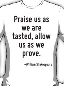 Praise us as we are tasted, allow us as we prove. T-Shirt