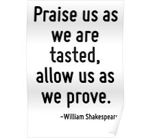 Praise us as we are tasted, allow us as we prove. Poster